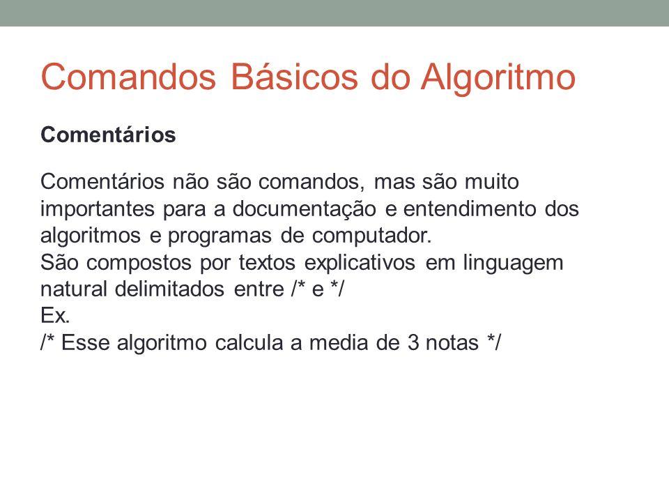 Comandos Básicos do Algoritmo Comentários Comentários não são comandos, mas são muito importantes para a documentação e entendimento dos algoritmos e