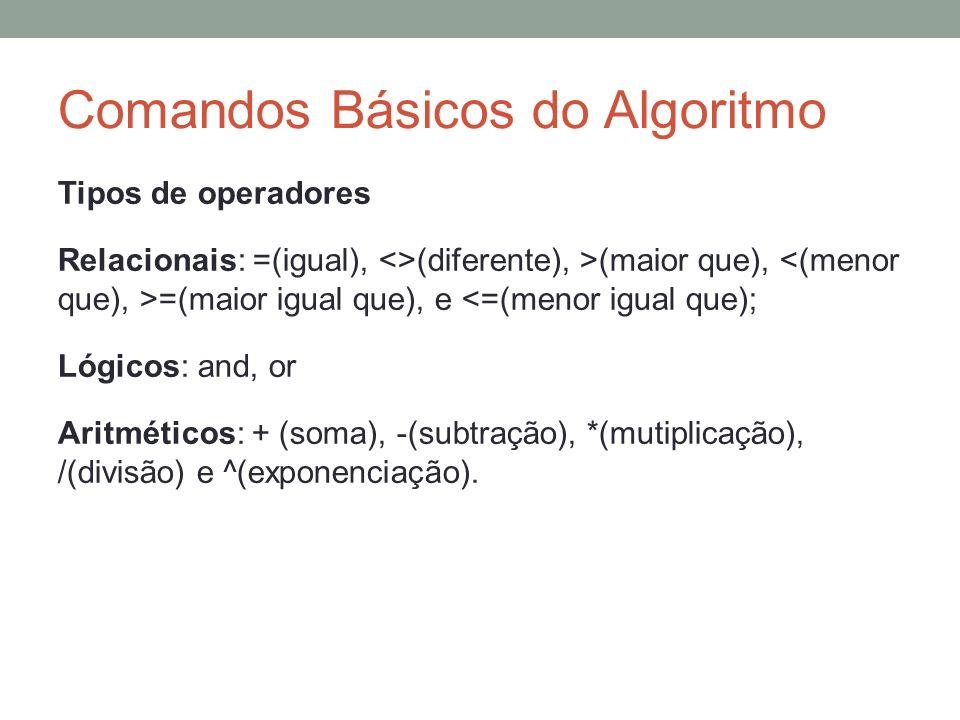 Comandos Básicos do Algoritmo Tipos de operadores Relacionais: =(igual), <>(diferente), >(maior que), =(maior igual que), e <=(menor igual que); Lógic
