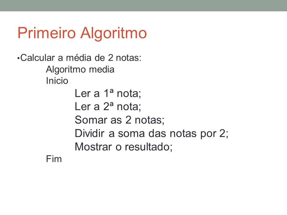Primeiro Algoritmo Calcular a média de 2 notas: Algoritmo media Inicio Ler a 1ª nota; Ler a 2ª nota; Somar as 2 notas; Dividir a soma das notas por 2;