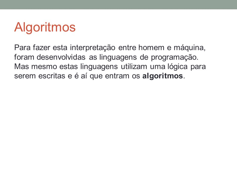 Algoritmos Para fazer esta interpretação entre homem e máquina, foram desenvolvidas as linguagens de programação. Mas mesmo estas linguagens utilizam