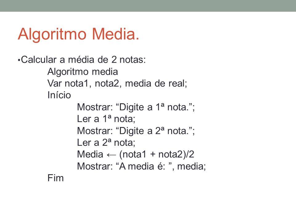 Algoritmo Media. Calcular a média de 2 notas: Algoritmo media Var nota1, nota2, media de real; Início Mostrar: Digite a 1ª nota.; Ler a 1ª nota; Mostr
