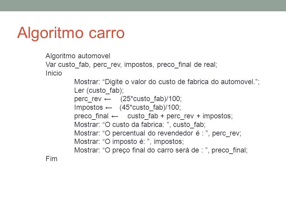 Algoritmo carro Algoritmo automovel Var custo_fab, perc_rev, impostos, preco_final de real; Inicio Mostrar: Digite o valor do custo de fabrica do auto