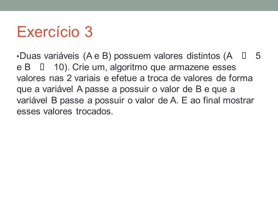 Exercício 3 Duas variáveis (A e B) possuem valores distintos (A 5 e B 10). Crie um, algoritmo que armazene esses valores nas 2 variais e efetue a troc