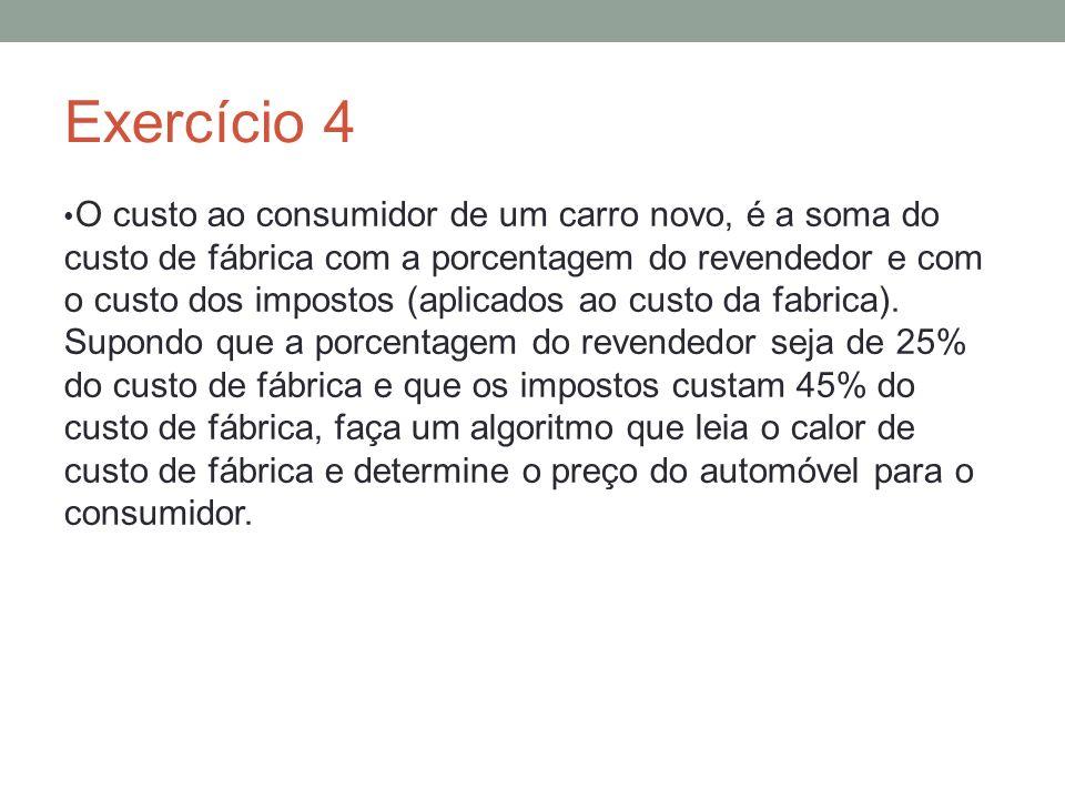 Exercício 4 O custo ao consumidor de um carro novo, é a soma do custo de fábrica com a porcentagem do revendedor e com o custo dos impostos (aplicados