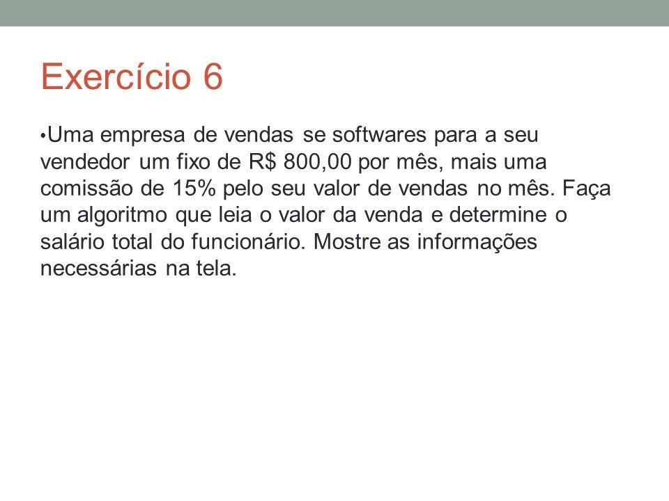 Exercício 6 Uma empresa de vendas se softwares para a seu vendedor um fixo de R$ 800,00 por mês, mais uma comissão de 15% pelo seu valor de vendas no