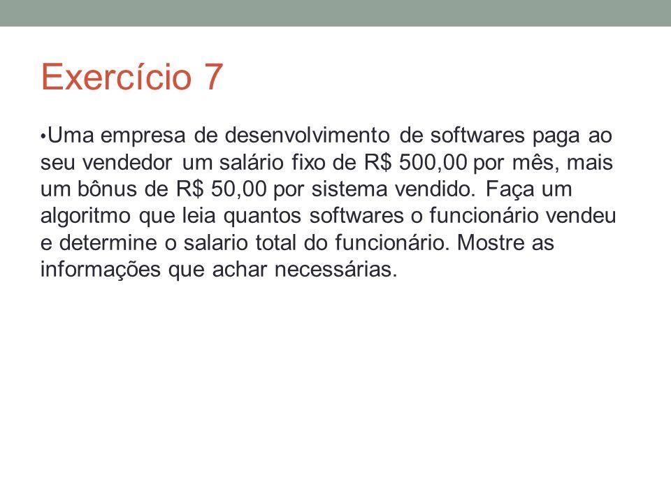 Exercício 7 Uma empresa de desenvolvimento de softwares paga ao seu vendedor um salário fixo de R$ 500,00 por mês, mais um bônus de R$ 50,00 por siste