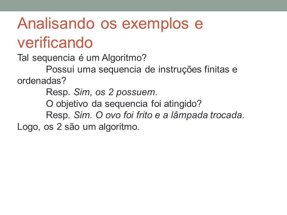 Analisando os exemplos e verificando Tal sequencia é um Algoritmo? Possui uma sequencia de instruções finitas e ordenadas? Resp. Sim, os 2 possuem. O