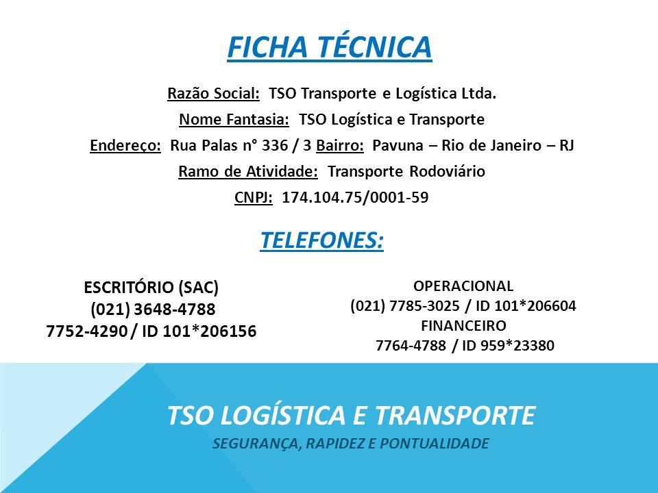 FICHA TÉCNICA www.tsotransporte.com.br E-mails: financeiro@tsotransporte.com.br (Oziel Cavalcante)financeiro@tsotransporte.com.br (Pagamentos e Faturamentos) operacional@tsotransporte.com.broperacional@tsotransporte.com.br (Vagner Terroni) (Logística de Trajetos, Entregas e Coletas) sac@tsotransporte.com.brsac@tsotransporte.com.br (Secretária) (Agendamento de entregas e coletas, orçamentos e documentações) SEGURANÇA, RAPIDEZ E PONTUALIDADE TSO LOGÍSTICA E TRANSPORTE