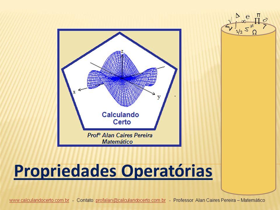 www.calculandocerto.com.brwww.calculandocerto.com.br - Contato: profalan@calculandocerto.com.br - Professor Alan Caires Pereira – Matemáticoprofalan@calculandocerto.com.br 7 ½ Ω π Propriedades Operatórias
