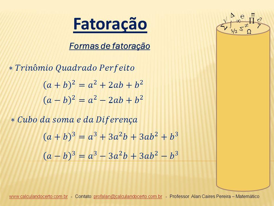 www.calculandocerto.com.brwww.calculandocerto.com.br - Contato: profalan@calculandocerto.com.br - Professor Alan Caires Pereira – Matemáticoprofalan@calculandocerto.com.br 7 ½ Ω π Fatoração Formas de fatoração