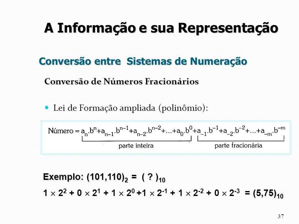 Conversão entre Sistemas de Numeração Conversão de Números Fracionários Lei de Formação ampliada (polinômio): 37 A Informação e sua Representação Exem