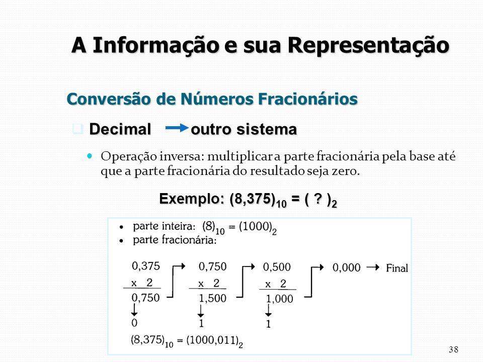 Conversão de Números Fracionários Operação inversa: multiplicar a parte fracionária pela base até que a parte fracionária do resultado seja zero. 38 A