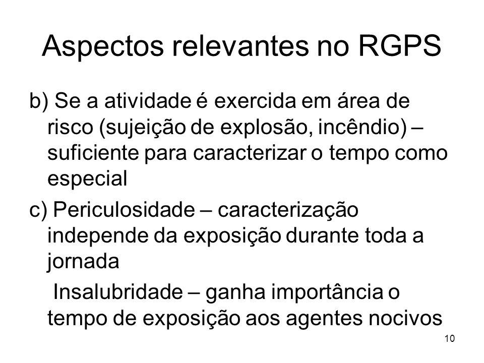 Aspectos relevantes no RGPS b) Se a atividade é exercida em área de risco (sujeição de explosão, incêndio) – suficiente para caracterizar o tempo como especial c) Periculosidade – caracterização independe da exposição durante toda a jornada Insalubridade – ganha importância o tempo de exposição aos agentes nocivos 10