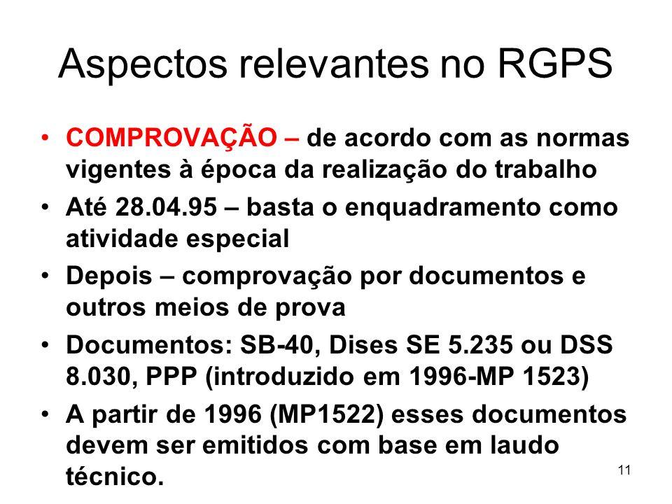 Aspectos relevantes no RGPS COMPROVAÇÃO – de acordo com as normas vigentes à época da realização do trabalho Até 28.04.95 – basta o enquadramento como atividade especial Depois – comprovação por documentos e outros meios de prova Documentos: SB-40, Dises SE 5.235 ou DSS 8.030, PPP (introduzido em 1996-MP 1523) A partir de 1996 (MP1522) esses documentos devem ser emitidos com base em laudo técnico.