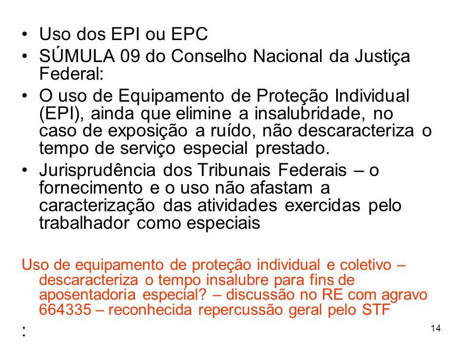 14 Uso dos EPI ou EPC SÚMULA 09 do Conselho Nacional da Justiça Federal: O uso de Equipamento de Proteção Individual (EPI), ainda que elimine a insalubridade, no caso de exposição a ruído, não descaracteriza o tempo de serviço especial prestado.