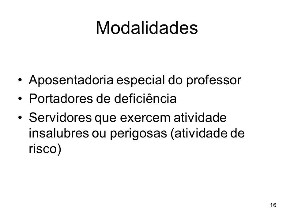 Modalidades Aposentadoria especial do professor Portadores de deficiência Servidores que exercem atividade insalubres ou perigosas (atividade de risco) 16