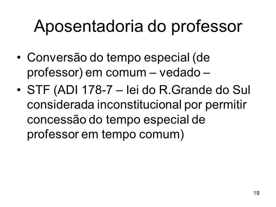 Aposentadoria do professor Conversão do tempo especial (de professor) em comum – vedado – STF (ADI 178-7 – lei do R.Grande do Sul considerada inconstitucional por permitir concessão do tempo especial de professor em tempo comum) 19