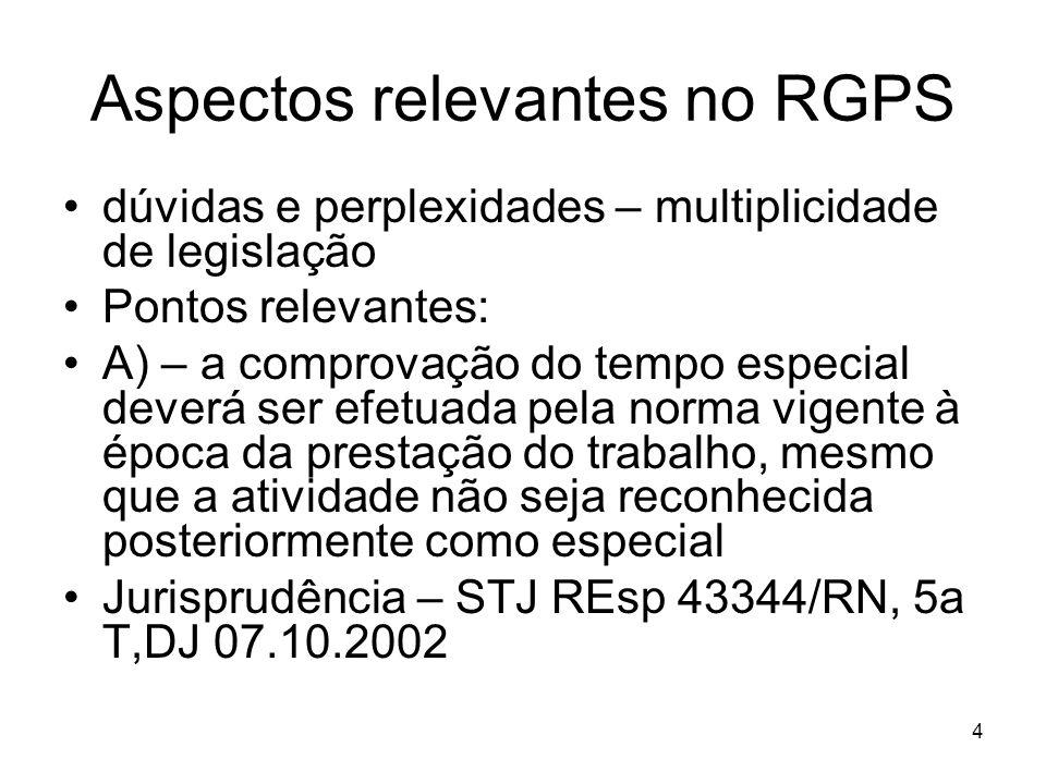 Aspectos relevantes no RGPS dúvidas e perplexidades – multiplicidade de legislação Pontos relevantes: A) – a comprovação do tempo especial deverá ser efetuada pela norma vigente à época da prestação do trabalho, mesmo que a atividade não seja reconhecida posteriormente como especial Jurisprudência – STJ REsp 43344/RN, 5a T,DJ 07.10.2002 4