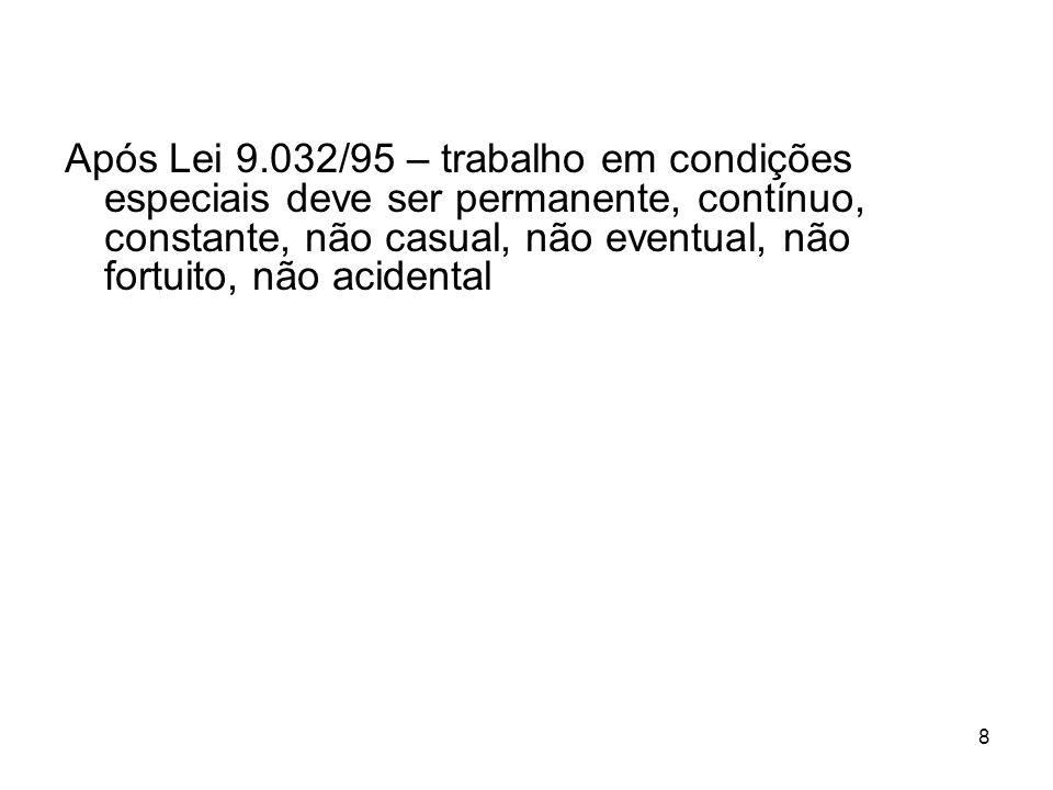 8 Após Lei 9.032/95 – trabalho em condições especiais deve ser permanente, contínuo, constante, não casual, não eventual, não fortuito, não acidental