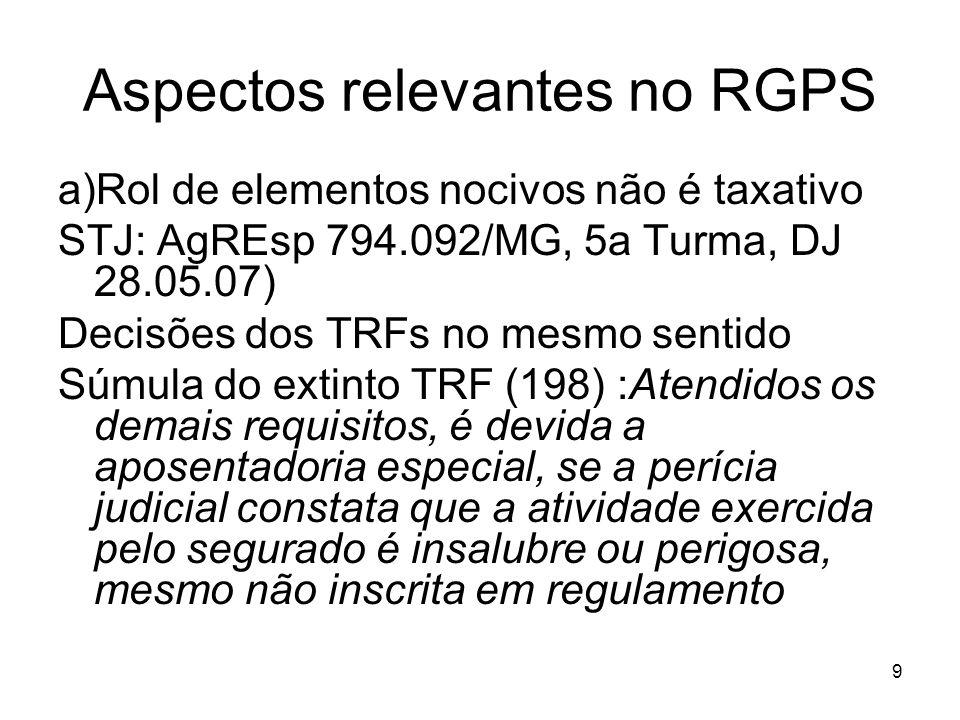 Aspectos relevantes no RGPS a)Rol de elementos nocivos não é taxativo STJ: AgREsp 794.092/MG, 5a Turma, DJ 28.05.07) Decisões dos TRFs no mesmo sentido Súmula do extinto TRF (198) :Atendidos os demais requisitos, é devida a aposentadoria especial, se a perícia judicial constata que a atividade exercida pelo segurado é insalubre ou perigosa, mesmo não inscrita em regulamento 9