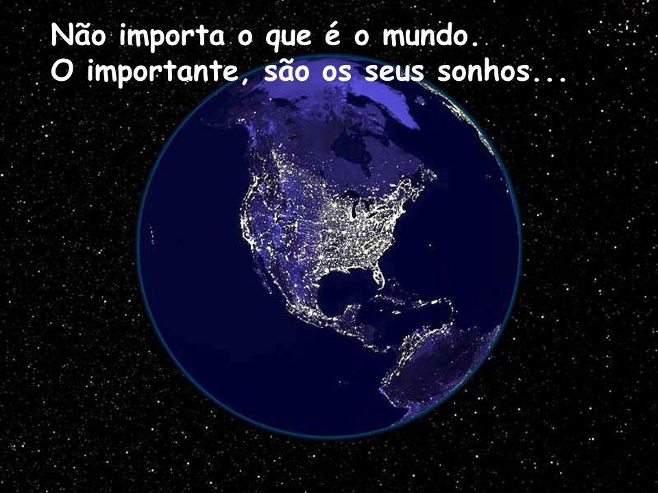 Não importa o que é o mundo. O importante, são os seus sonhos...