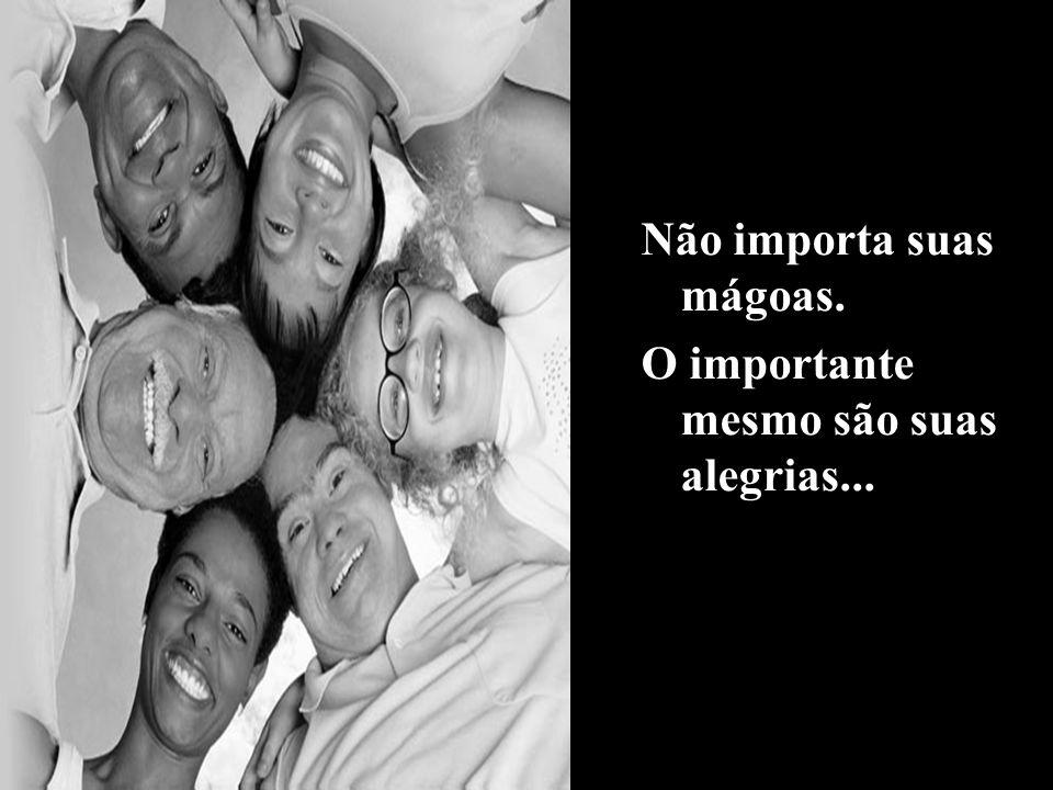 Não importa suas mágoas. O importante mesmo são suas alegrias...