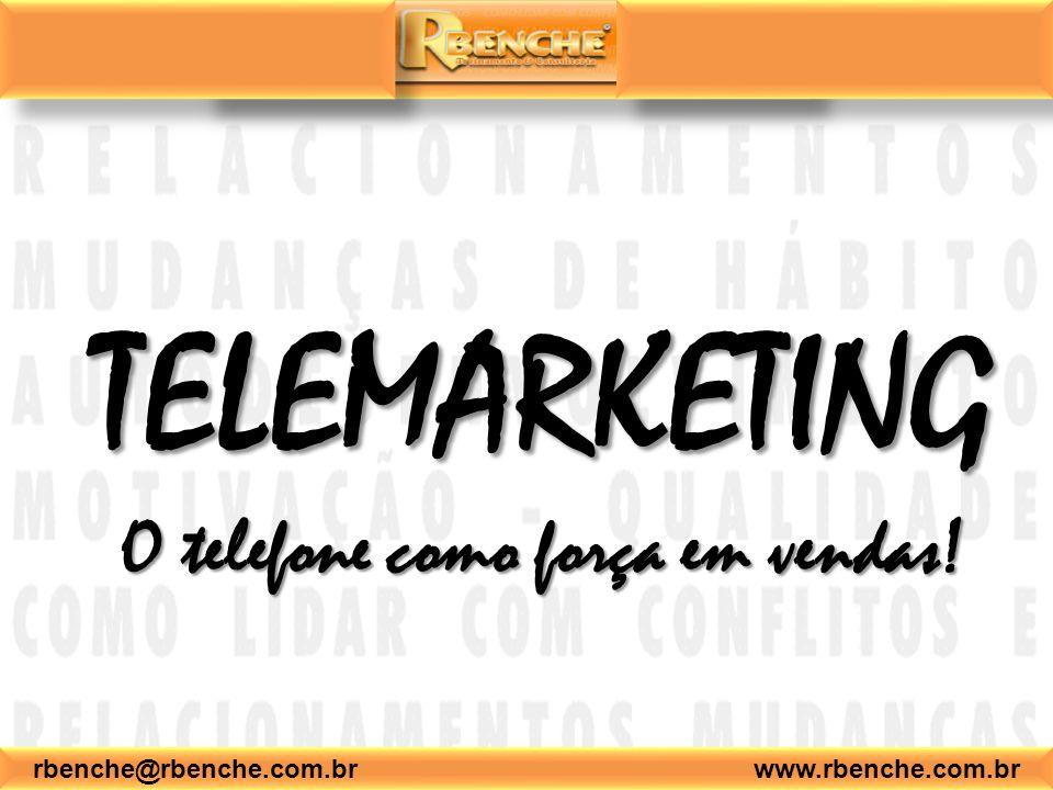 rbenche@rbenche.com.br www.rbenche.com.br Telemarketing: dicas – Dê importância ao que o cliente lhe diz; – Jamais deixe que seus problemas interfiram no seu trabalho – Tenha boa vontade e sempre procure a solução para os problemas – Não deixe o cliente esperando por mais de 30 segundos – Não interrompa o cliente