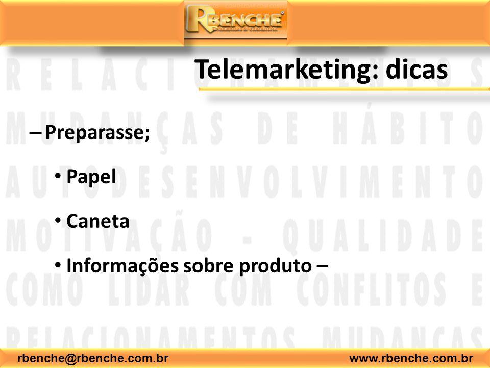 rbenche@rbenche.com.br www.rbenche.com.br Telemarketing: dicas – Preparasse; Papel Caneta Informações sobre produto –