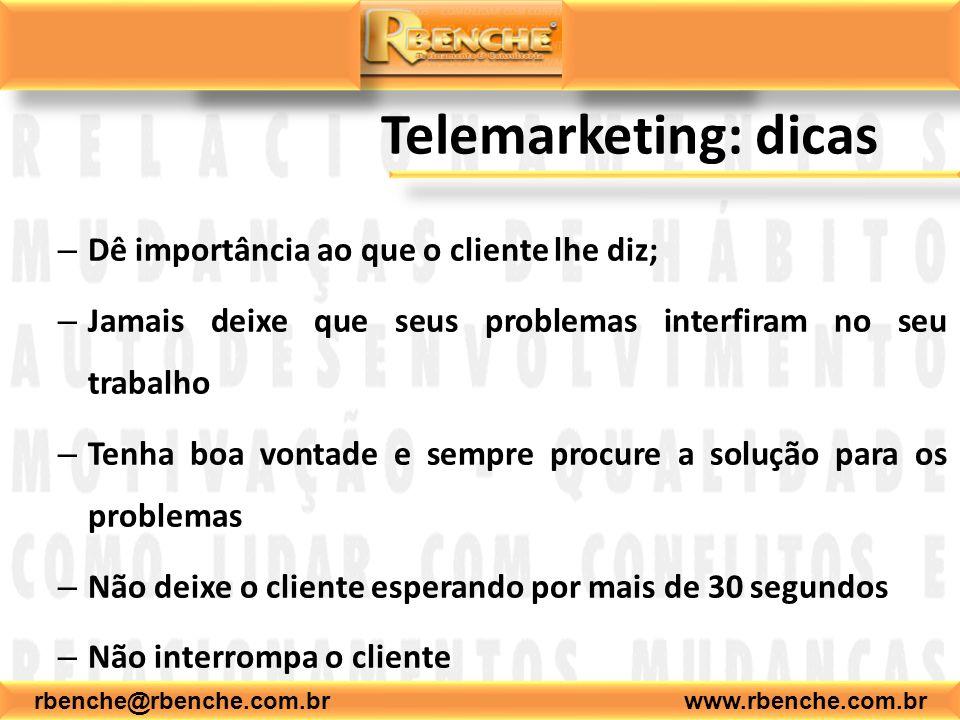 rbenche@rbenche.com.br www.rbenche.com.br Telemarketing: dicas – Dê importância ao que o cliente lhe diz; – Jamais deixe que seus problemas interfiram