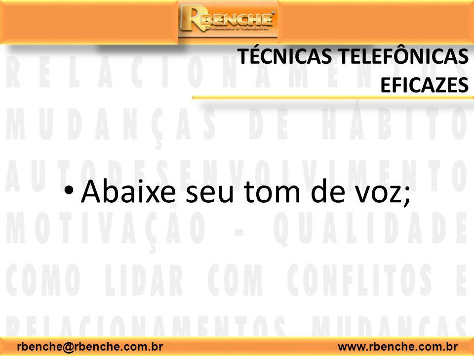 rbenche@rbenche.com.br www.rbenche.com.br TÉCNICAS TELEFÔNICAS EFICAZES Abaixe seu tom de voz;