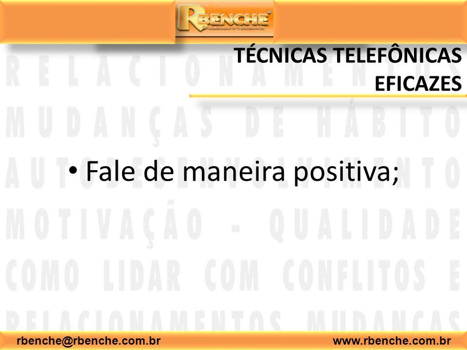 rbenche@rbenche.com.br www.rbenche.com.br TÉCNICAS TELEFÔNICAS EFICAZES Fale de maneira positiva;