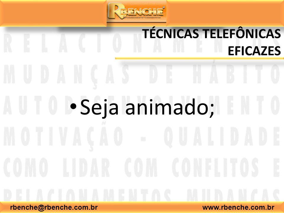 rbenche@rbenche.com.br www.rbenche.com.br TÉCNICAS TELEFÔNICAS EFICAZES Seja animado;