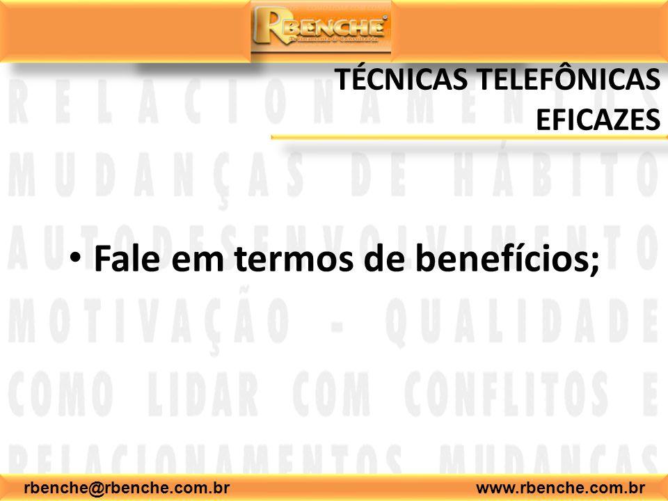 rbenche@rbenche.com.br www.rbenche.com.br TÉCNICAS TELEFÔNICAS EFICAZES Fale em termos de benefícios;