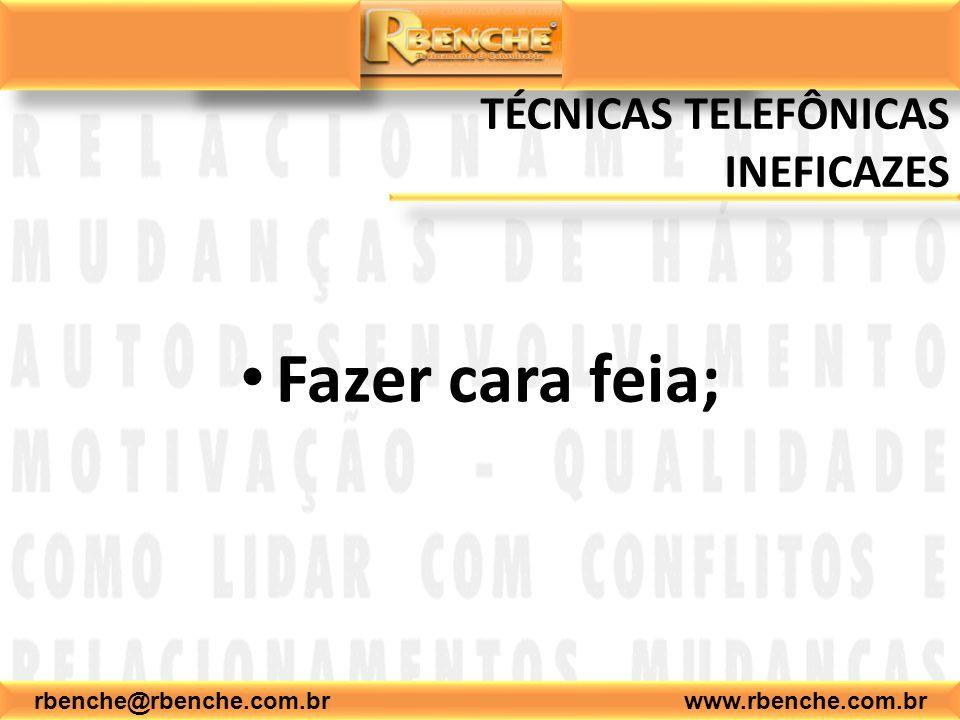 rbenche@rbenche.com.br www.rbenche.com.br TÉCNICAS TELEFÔNICAS INEFICAZES Fazer cara feia;