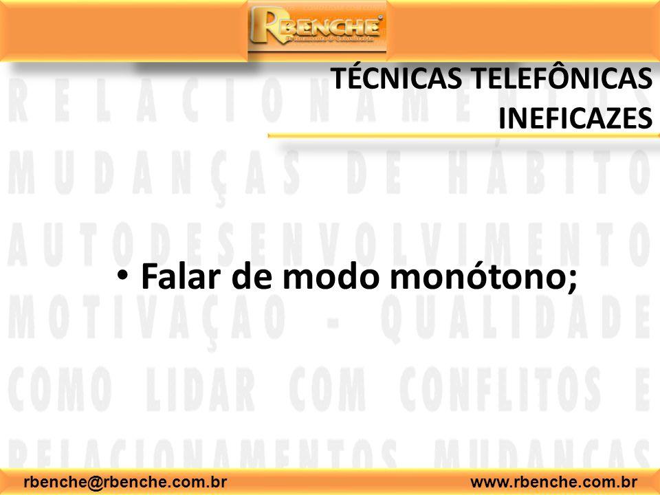 rbenche@rbenche.com.br www.rbenche.com.br TÉCNICAS TELEFÔNICAS INEFICAZES Falar de modo monótono;