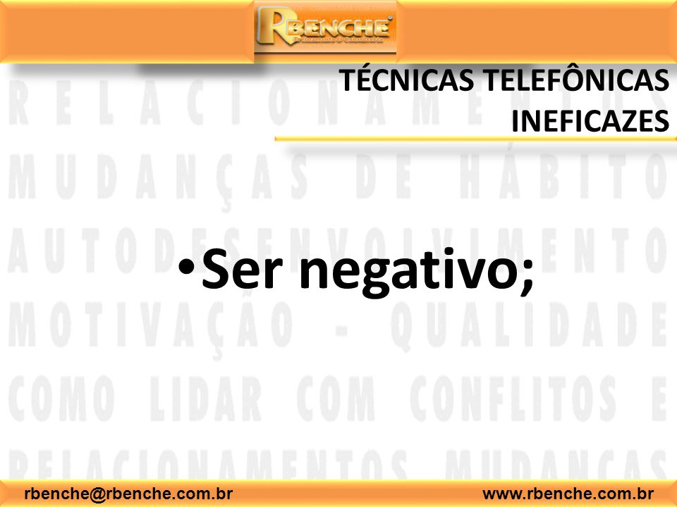 rbenche@rbenche.com.br www.rbenche.com.br TÉCNICAS TELEFÔNICAS INEFICAZES Ser negativo;