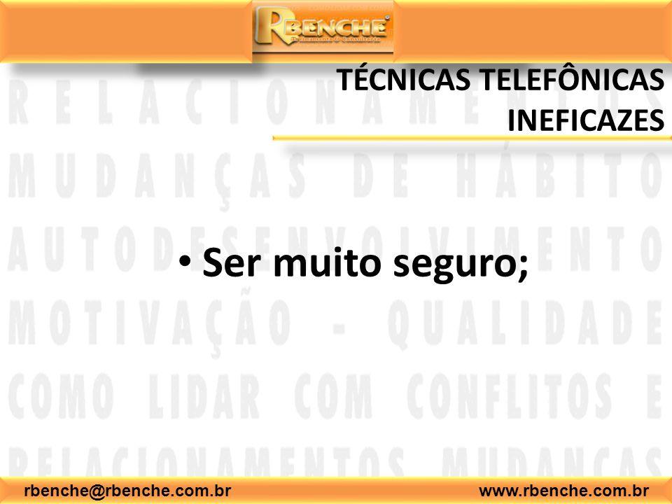 rbenche@rbenche.com.br www.rbenche.com.br TÉCNICAS TELEFÔNICAS INEFICAZES Ser muito seguro;