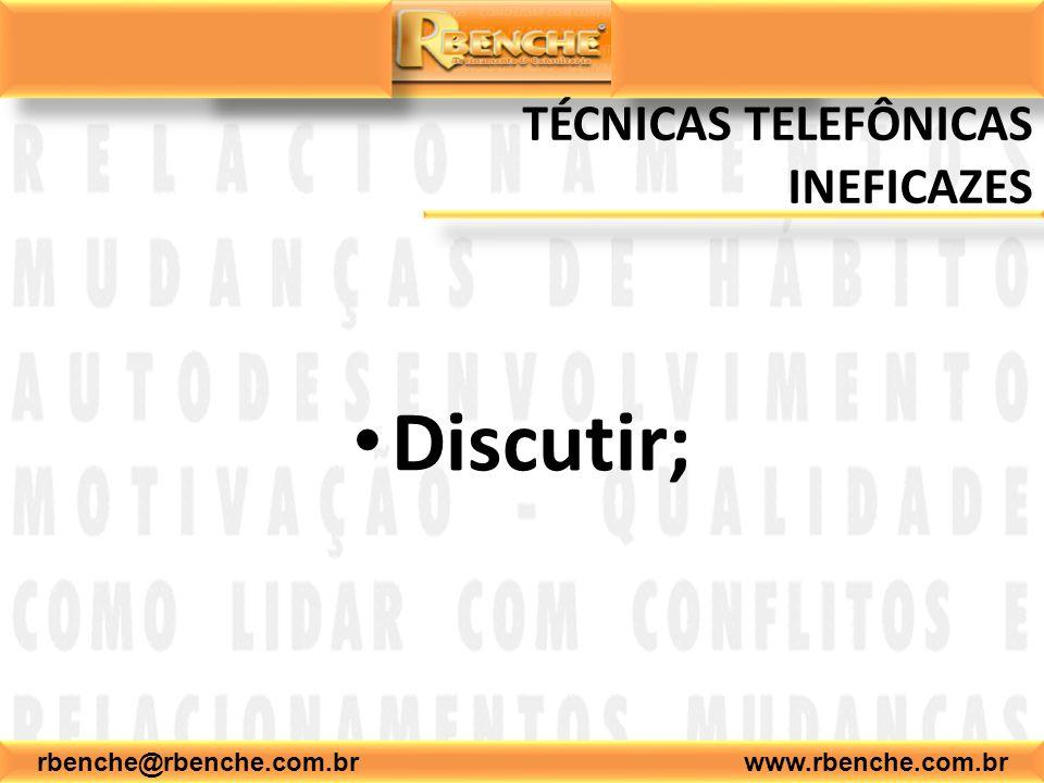 rbenche@rbenche.com.br www.rbenche.com.br TÉCNICAS TELEFÔNICAS INEFICAZES Discutir;