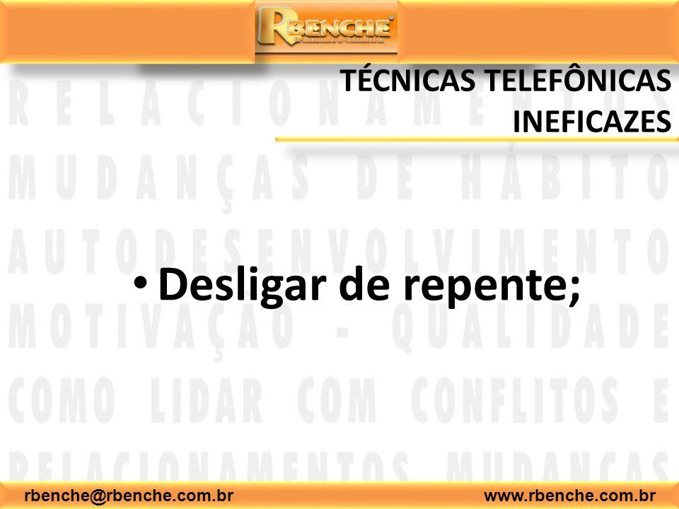 rbenche@rbenche.com.br www.rbenche.com.br TÉCNICAS TELEFÔNICAS INEFICAZES Desligar de repente;
