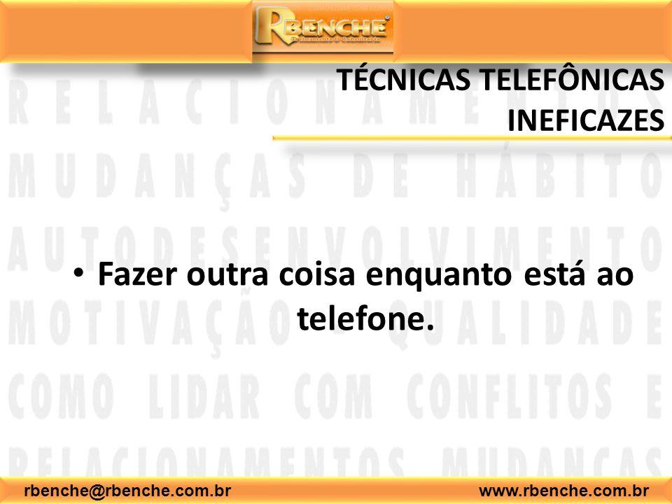 rbenche@rbenche.com.br www.rbenche.com.br TÉCNICAS TELEFÔNICAS INEFICAZES Fazer outra coisa enquanto está ao telefone.