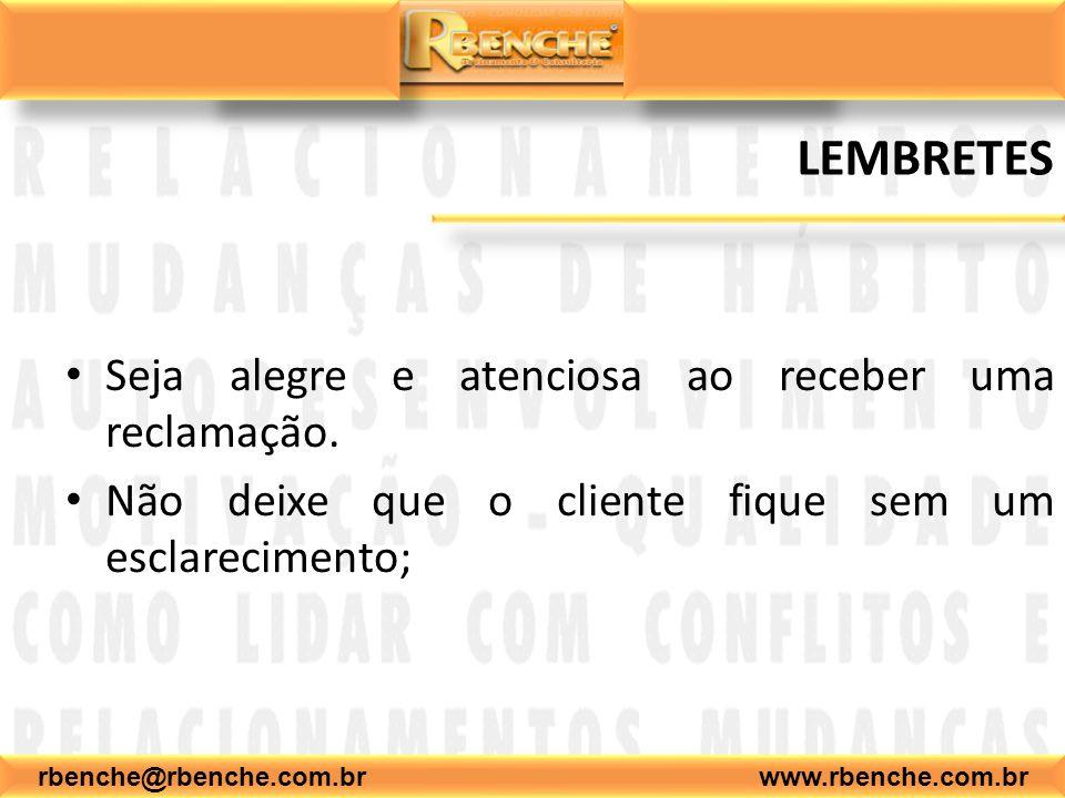 rbenche@rbenche.com.br www.rbenche.com.br LEMBRETES Seja alegre e atenciosa ao receber uma reclamação. Não deixe que o cliente fique sem um esclarecim