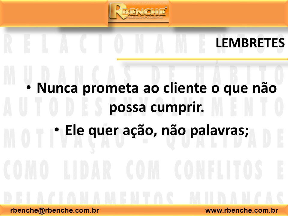 rbenche@rbenche.com.br www.rbenche.com.br LEMBRETES Nunca prometa ao cliente o que não possa cumprir. Ele quer ação, não palavras;