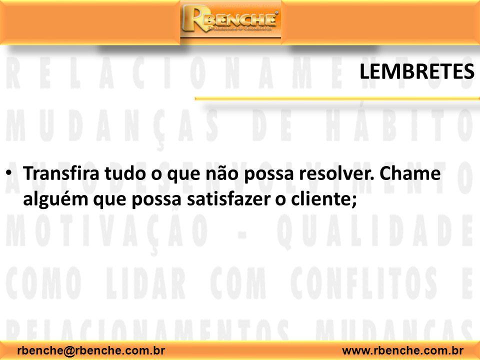 rbenche@rbenche.com.br www.rbenche.com.br LEMBRETES Transfira tudo o que não possa resolver. Chame alguém que possa satisfazer o cliente;