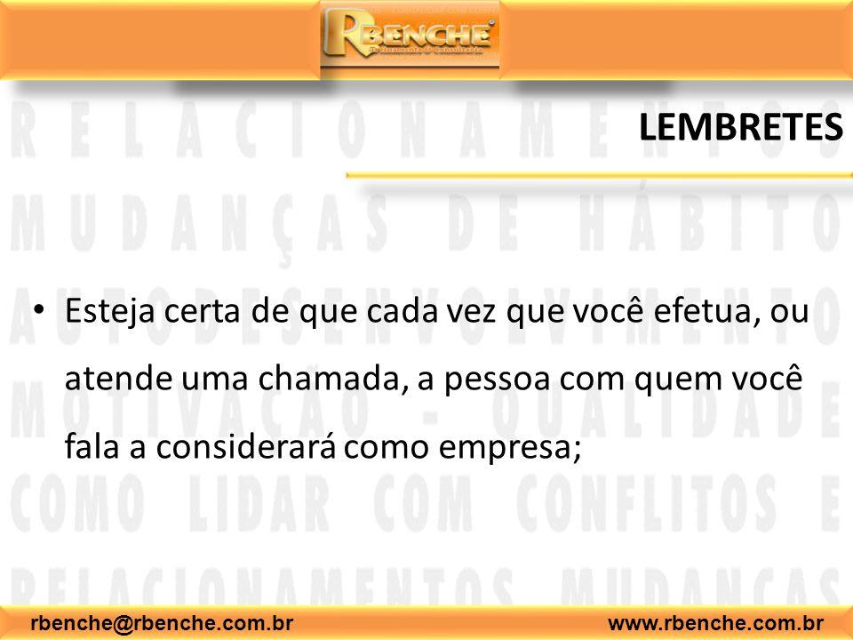 rbenche@rbenche.com.br www.rbenche.com.br LEMBRETES Esteja certa de que cada vez que você efetua, ou atende uma chamada, a pessoa com quem você fala a