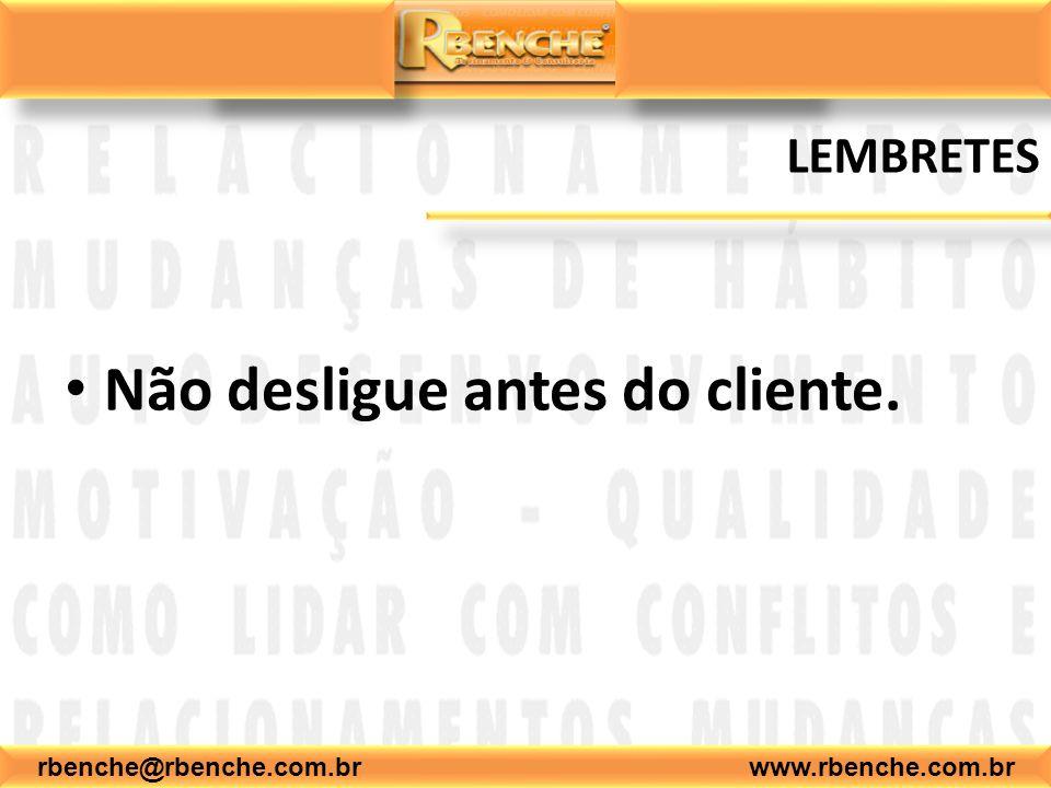 rbenche@rbenche.com.br www.rbenche.com.br LEMBRETES Não desligue antes do cliente.