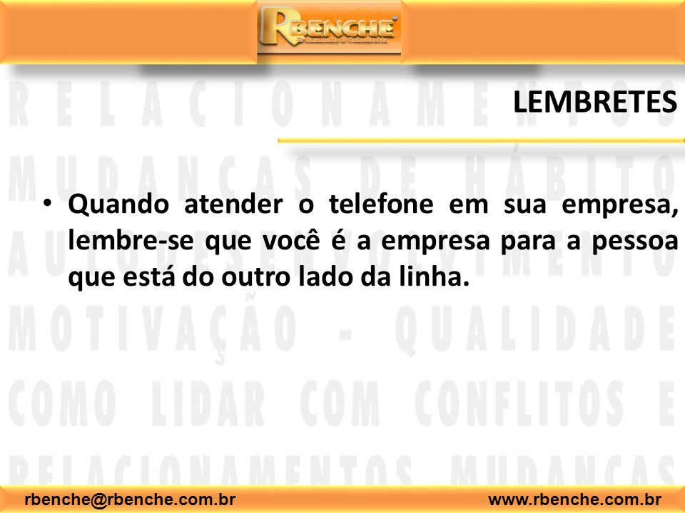 rbenche@rbenche.com.br www.rbenche.com.br LEMBRETES Quando atender o telefone em sua empresa, lembre-se que você é a empresa para a pessoa que está do