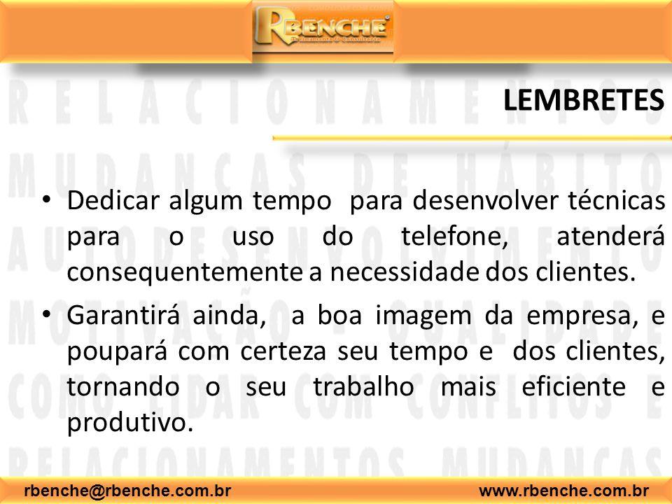 rbenche@rbenche.com.br www.rbenche.com.br LEMBRETES Dedicar algum tempo para desenvolver técnicas para o uso do telefone, atenderá consequentemente a