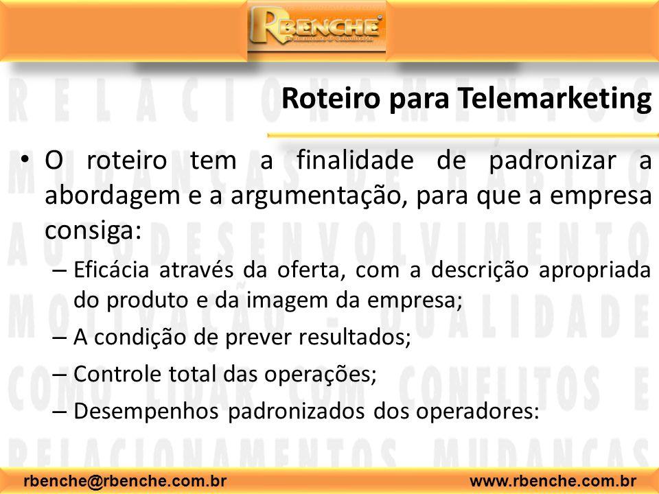 rbenche@rbenche.com.br www.rbenche.com.br Roteiro para Telemarketing O roteiro tem a finalidade de padronizar a abordagem e a argumentação, para que a empresa consiga: – Eficácia através da oferta, com a descrição apropriada do produto e da imagem da empresa; – A condição de prever resultados; – Controle total das operações; – Desempenhos padronizados dos operadores: