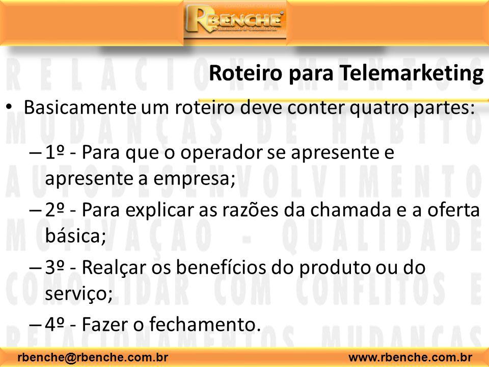 rbenche@rbenche.com.br www.rbenche.com.br Roteiro para Telemarketing Basicamente um roteiro deve conter quatro partes: – 1º - Para que o operador se apresente e apresente a empresa; – 2º - Para explicar as razões da chamada e a oferta básica; – 3º - Realçar os benefícios do produto ou do serviço; – 4º - Fazer o fechamento.