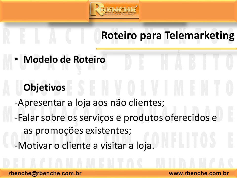rbenche@rbenche.com.br www.rbenche.com.br Roteiro para Telemarketing Modelo de Roteiro Objetivos -Apresentar a loja aos não clientes; -Falar sobre os serviços e produtos oferecidos e as promoções existentes; -Motivar o cliente a visitar a loja.